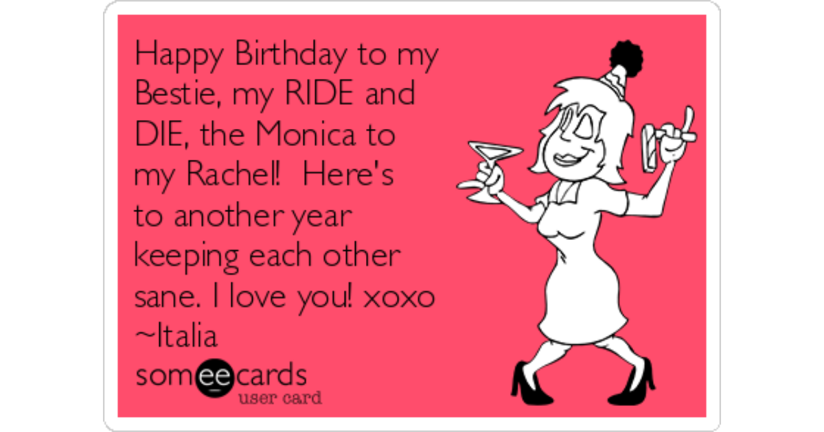 Happy Birthday to my Bestie, my RIDE and , the Monica to my ...