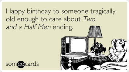Happy birthday to someone tragically old enough to care about Two And A Half Men ending.