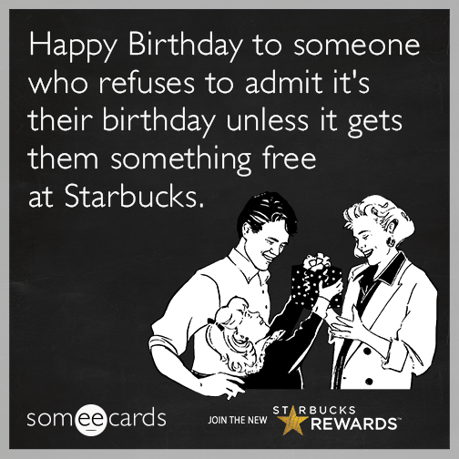 Happy Birthday to someone who refuses to admit it's their birthday unless it gets them something free at Starbucks.