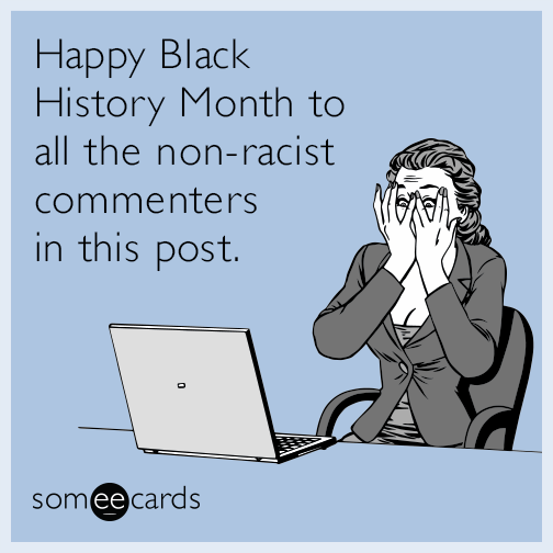 Happy Black History Month to all the non-racist commenters in this post.