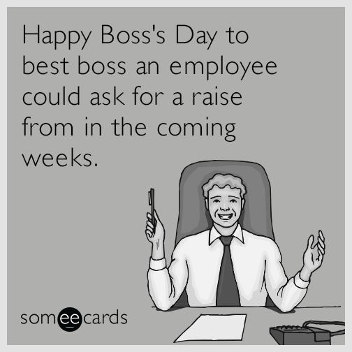 Happy Boss's Day to best boss an employee could ask for a raise from in the coming weeks.