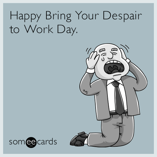 Happy Bring Your Despair to Work Day.