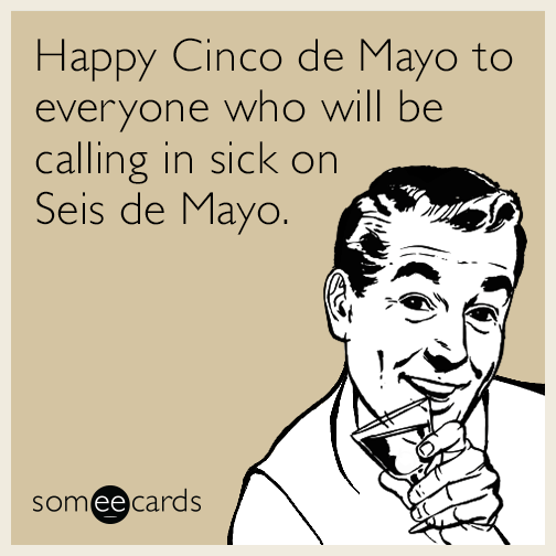 Happy Cinco de Mayo to everyone who will be calling in sick on Seis de Mayo.