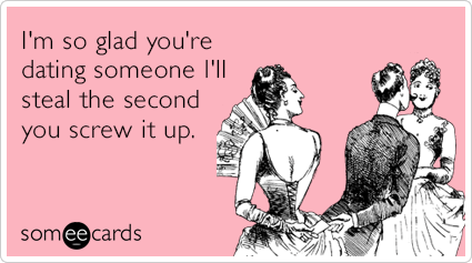 I'm so glad you're dating someone I'll steal the second you screw it up.