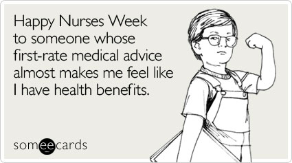 Happy Nurses Week to someone whose first-rate medical advice almost makes me feel like I have health benefits