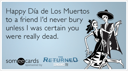 Happy Dia de Los Muertos to a friend I'd never bury unless I was certain you were really dead.