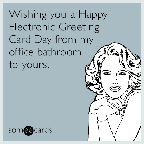 Wishing you a Happy Electronic Greeting Card Day from my office bathroom to yours.