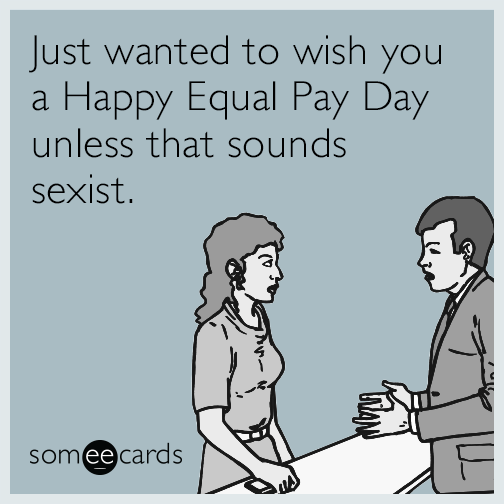 Just wanted to wish you a Happy Equal Pay Day unless that sounds sexist.