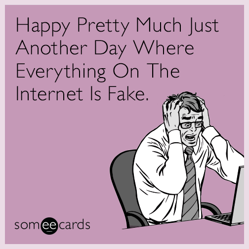 Happy Pretty Much Just Another Day Where Everything On The Internet Is Fake.