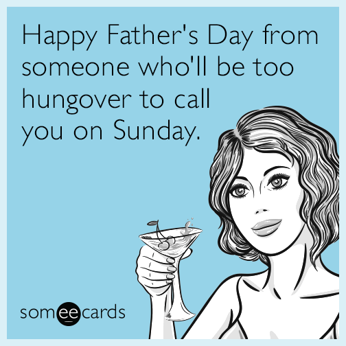 Happy Father's Day from someone who'll be too hungover to call you on Sunday.