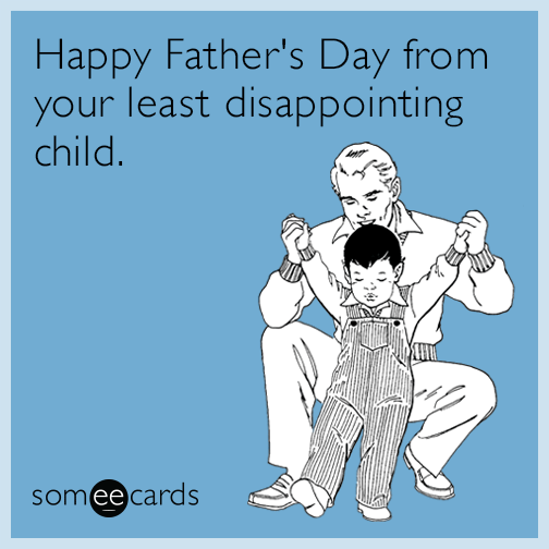 Happy Father's Day from your least disappointing child.