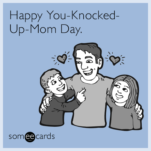 Happy You-Knocked-Up-Mom Day.