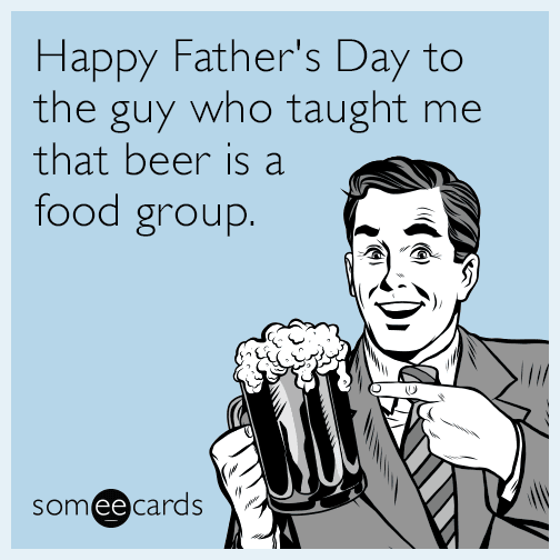 Happy Fathers Day To The Guy Who Taught Me That Beer Is A Food