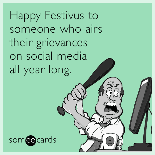 Happy Festivus to someone who airs their grievances on social media all year long.