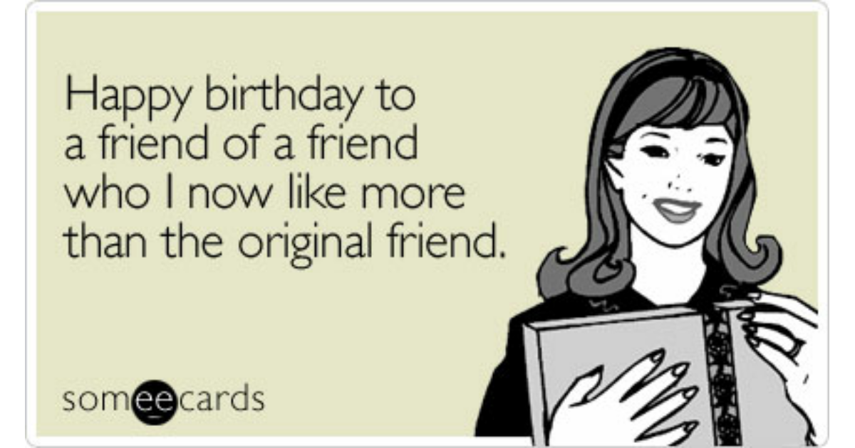 Happy Birthday To A Friend Of A Friend Who I Now Like More Than – E Birthday Cards for Friend