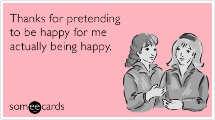 Thanks for pretending to be happy for me actually being happy.