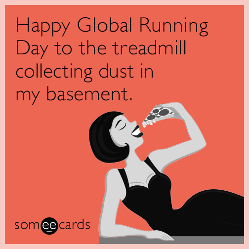Happy Global Running Day to the treadmill collecting dust in my basement.