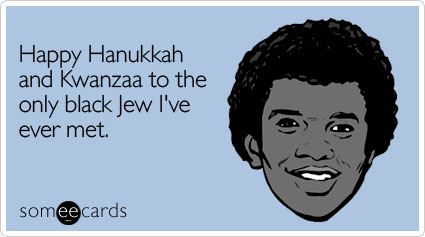 Happy Hanukkah and Kwanzaa to the only black Jew I've ever met