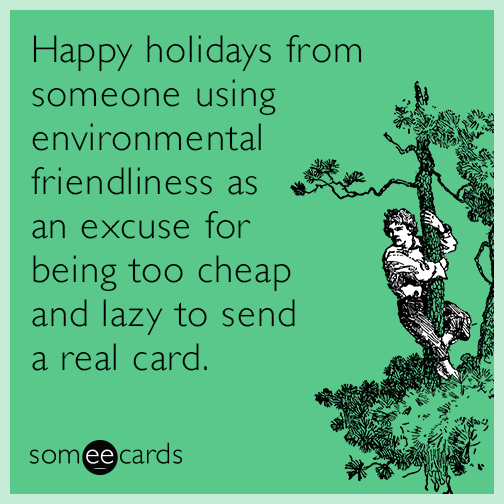 Happy holidays from someone using environmental friendliness as an excuse for being too cheap and lazy to send a real card