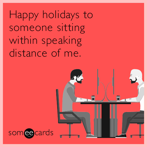 Happy holidays to someone sitting within speaking distance of me.
