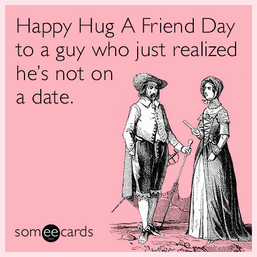 Happy Hug A Friend Day to a guy who just realized he's not on a date.