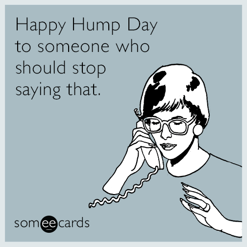 Happy Hump Day to someone who should stop saying that.
