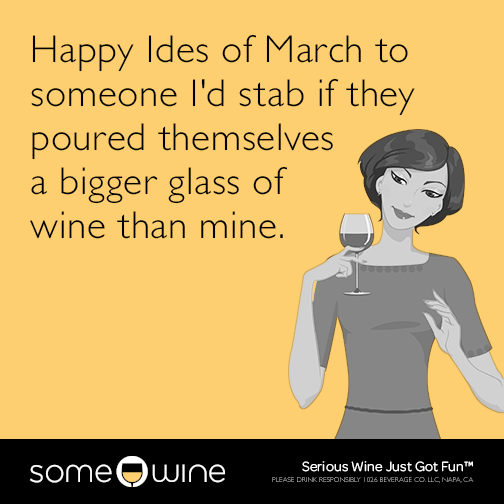 Happy Ides of March to someone I'd stab if they poured themselves a bigger glass of wine than mine.