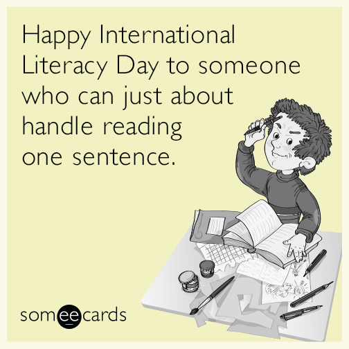 Happy International Literacy Day to someone who can just about handle reading one sentence.