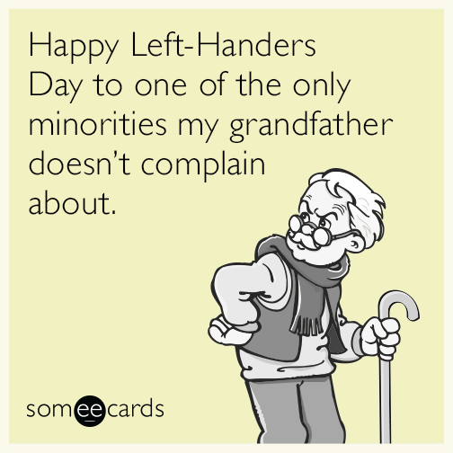 Happy Left Handers Day to one of the only minorities my grandfather doesn't complain about.