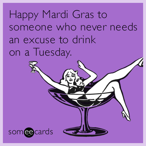 Happy Mardi Gras to someone who never needs an excuse to drink on a Tuesday.
