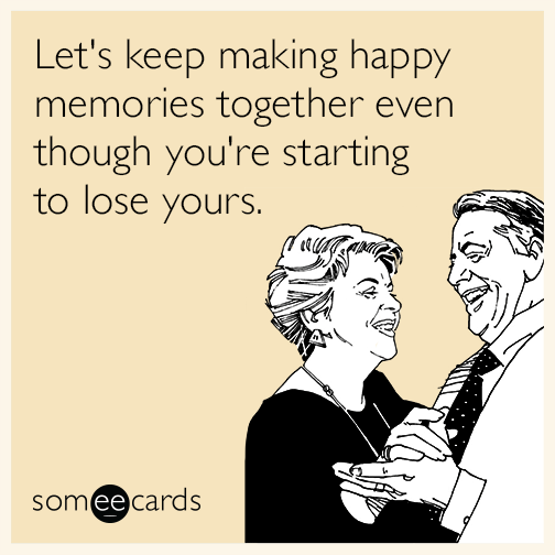 Lets Keep Making Happy Memories Together Even Though Youre Starting To Lose