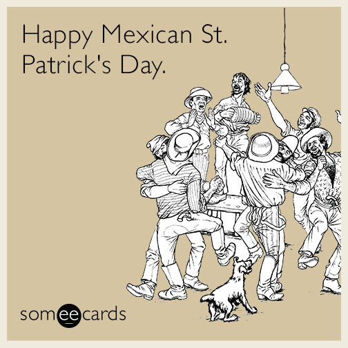 Happy Mexican St. Patrick's Day.