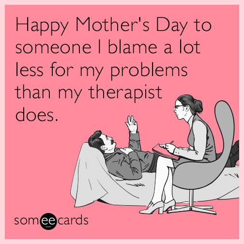 Happy Mother's Day to someone I blame a lot less for my problems than my therapist does.