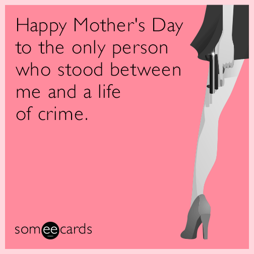 Happy Mother's Day to the only person who stood between me and a life of crime.