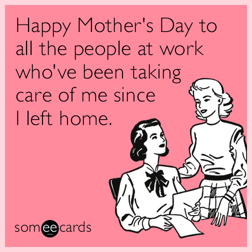 Happy mother's day to all the people at work who've been taking care of me since I left home.