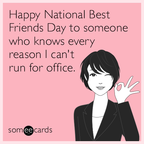 Happy National Best Friends Day to someone who knows every reason I can't run for office.