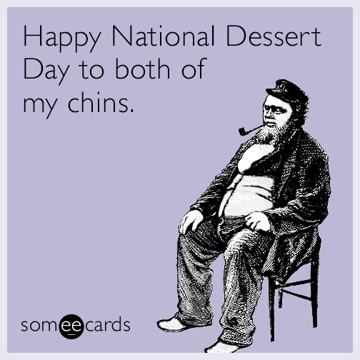 Happy National Dessert Day to both of my chins.
