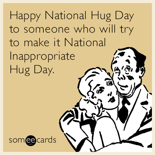 Happy National Hug Day to someone who will try to make it National Inappropriate Hug Day.