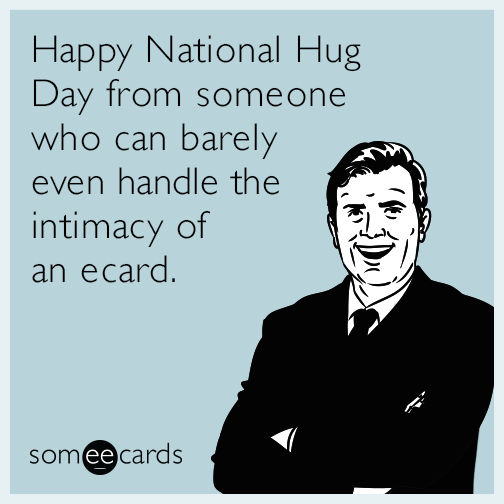Happy National Hug Day from someone who can barely even handle the intimacy of an ecard.