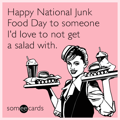 Happy National Junk Food Day to someone I'd love to not get a salad with.