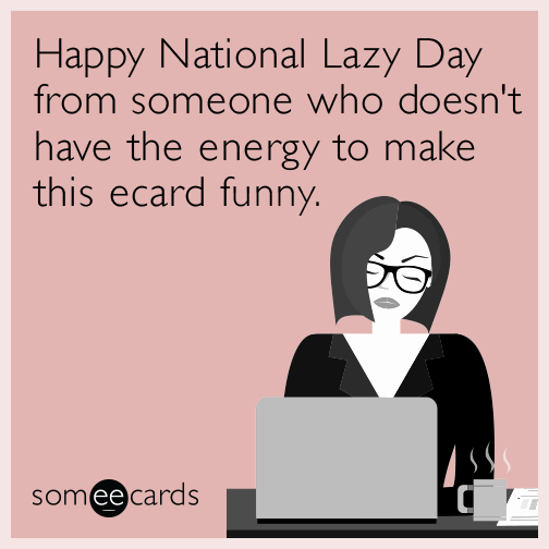 Happy National Lazy Day from someone who doesn't have the energy to make this ecard funny.