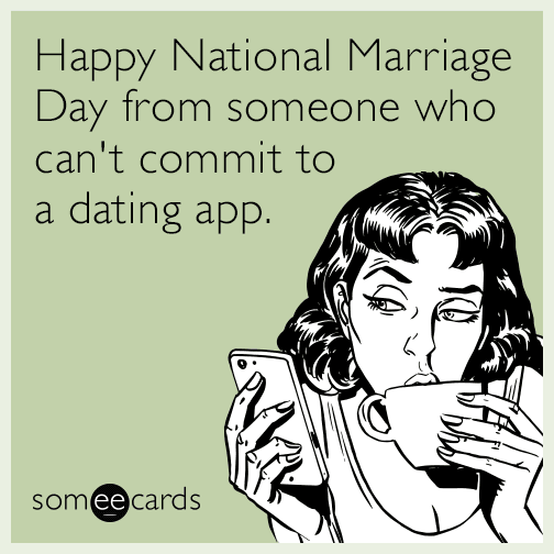 Happy National Marriage Day from someone who can't commit to a dating app.