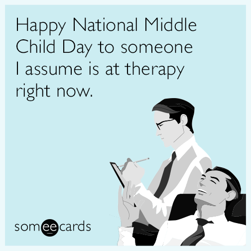 Happy National Middle Child Day to someone I assume is at therapy right now.
