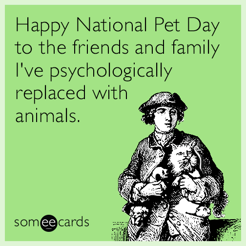 Happy National Pet Day to the friends and family I've psychologically replaced with animals.