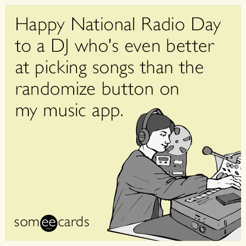 Happy National Radio Day to a DJ who's even better at picking songs than the randomize button on my music app.