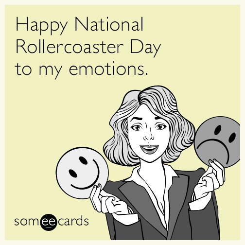 Happy National Rollercoaster Day to my emotions.