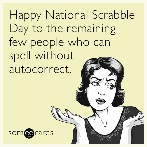 Happy National Scrabble Day to the remaining few people who can spell without autocorrect.