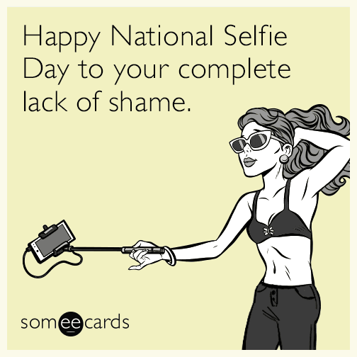 Happy National Selfie Day to your complete lack of shame.