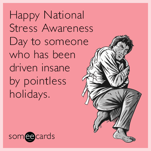 Happy National Stress Awareness Day to someone who has been driven insane by pointless holidays.
