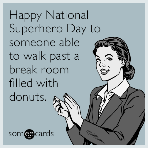 Happy National Superhero Day to someone able to walk past a break room filled with donuts.